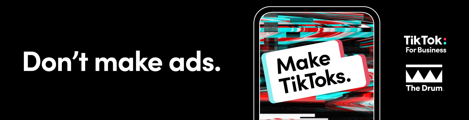 Don't make ads. Make TikToks